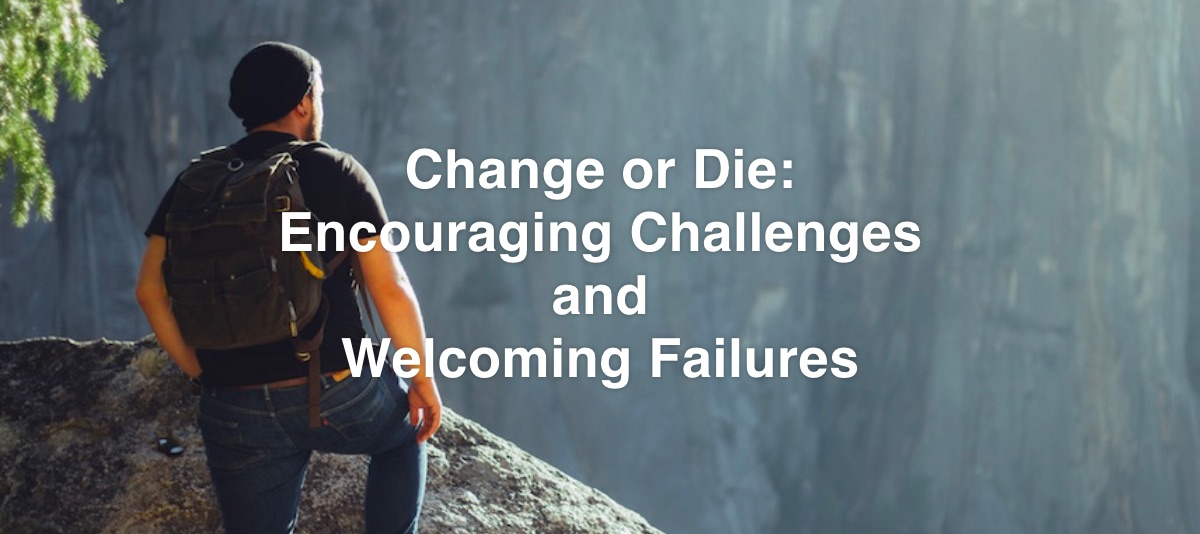 Change or Die: Encouraging Challenges and Welcoming Failures